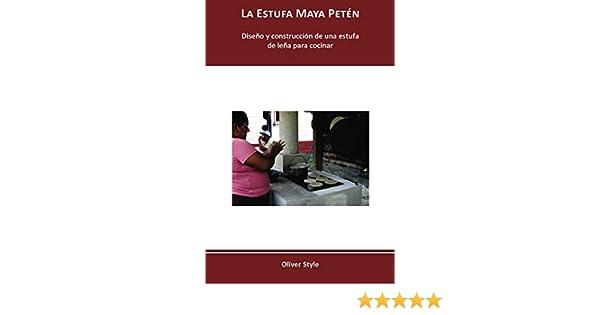La Estufa Maya Petén: Diseño y construcción de una estufa de leña para cocinar (Spanish Edition), Oliver Style, eBook - Amazon.com