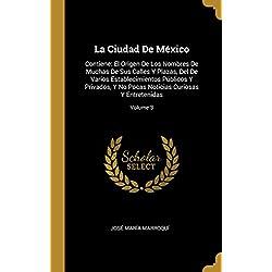 La Ciudad de México: Contiene: El Origen de Los Nombres de Muchas de Sus Calles Y Plazas, del de Varios Establecimientos Públicos Y Privados, Y No Pocas Noticias Curiosas Y Entretenidas; Volume 3