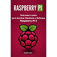 RASPBERRY PI: Guía paso a paso para dominar El Hardware y Software de Raspberry PI 3 (Libro en Español/ Raspberry Pi Spanish Book Version) (Spanish Edition)