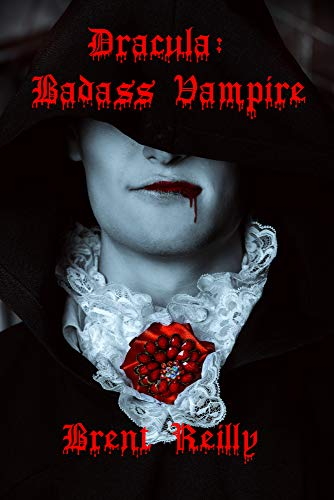 Dracula: Badass Vampire: The most historically accurate Dracula novel ever written by [Reilly, Brent]