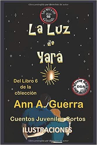 La Luz de Yara: Cuento No: 68 Del Libro 6 de la coleccion Los MIL y un DIAS: Cuentos Juveniles Cortos: Amazon.es: Ms. Ann A. Guerra, Mr. Daniel Guerra: ...