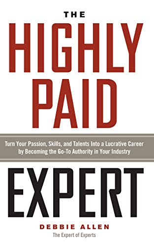 The Highly Paid Expert: Turn Your Passion, Skills, and Talents Into A Lucrative Career by Becoming The Go-To Authority In Your Industry by [Allen, Debbie]