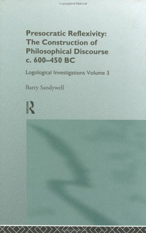Download Presocratic Reflexivity: The Construction of Philosophical Discourse c. 600-450 B.C.: Logological Investigations: Volume Three (Logological Investigations, Vol 3) Pdf