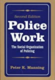 Police Work : The Social Organization of Policing, Manning, Peter K., 0881339539