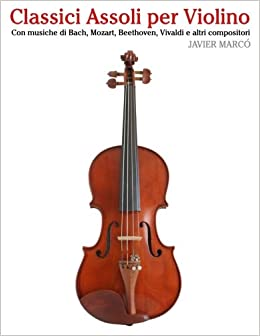 Classici Assoli per Violino: Facile Violino! Con musiche di Bach, Mozart, Beethoven, Vivaldi e altri compositori