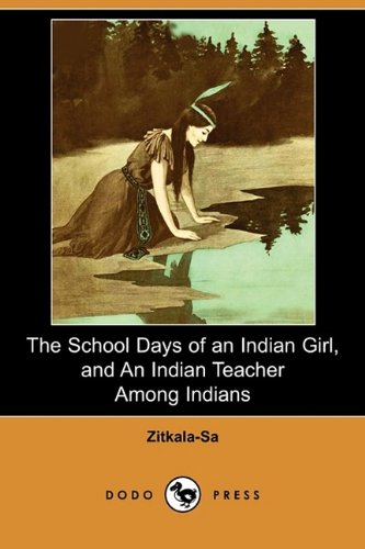 The School Days of an Indian Girl, and an Indian Teacher Among Indians (Dodo Press) (The School Days Of An Indian Girl)