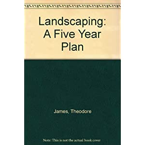 Landscaping: A Five Year Plan - A Step-by-Step, Year-by-Year, Easy-Care Program