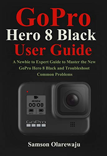 GoPro Hero 8 Black User Guide: A Newbie to Expert Guide to Master the New GoPro Hero 8 Black and Troubleshoot Common Problems