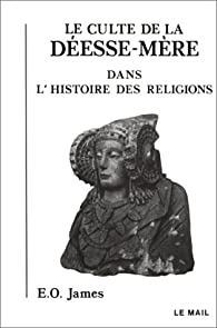 Le Culte de la déesse-mère dans l'histoire des religions par Edwin Oliver James