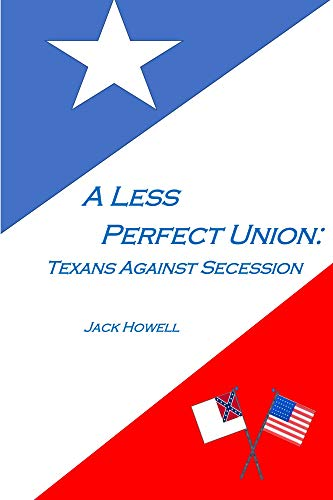 A Less Perfect Union Texans Against Secession By Howell Jack