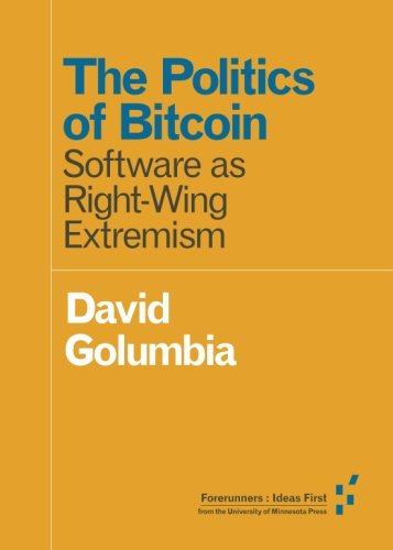 The Politics of Bitcoin: Software as Right-Wing Extremism (Forerunners: Ideas First) (Right Computer Wing)