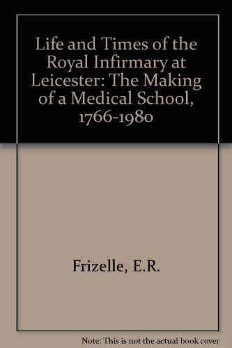 Life and Times of the Royal Infirmary at Leicester: The Making of a Medical School, 1766-1980