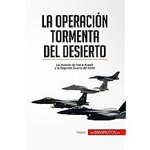 La Operación Tormenta del Desierto: La invasión de Irak a Kuwait y la Segunda Guerra del Golfo (Historia) (Spanish Edition)