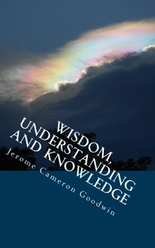Wisdom, Understanding And Knowledge: All The Bible Teaches About