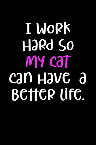 I Work Hard So My Cat Can Have A Better Life.: Blank Lined Journal To Write In Cat Notebook V1