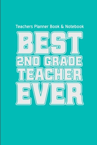 Teachers Planner Book & Notebook Best Second Grade Teacher Ever: (Teacher Gifts for Christmas Series) (Thank You Gifts for Teachers) (Volume 3)