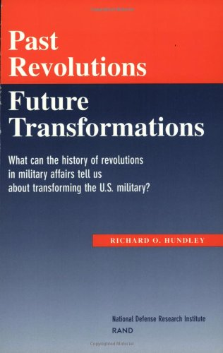 Past Revolutions, Future Transformations: What can the history of revolutions in military affairs tell us about transforming the U.S. Military?