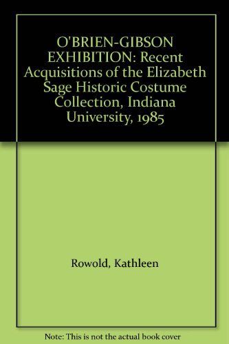 Gibson Historic Collection - O'BRIEN-GIBSON EXHIBITION: Recent Acquisitions of the Elizabeth Sage Historic Costume Collection, Indiana University, 1985