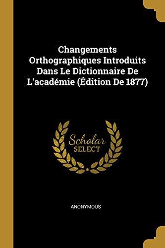 Changements Orthographiques Introduits Dans Le Dictionnaire De L'académie (Édition De 1877)