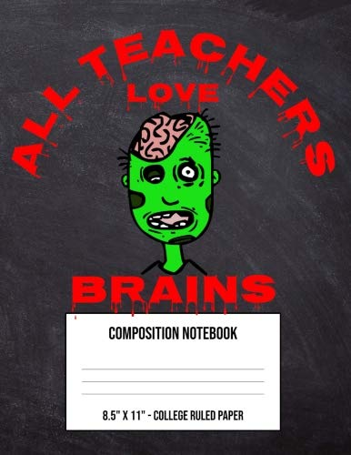 All Teachers Love Brains: Large Composition Notebook College Ruled Paper For Fourth Fifth Sixth Grade High School Kid - Halloween Scary Green Zombie (8.5