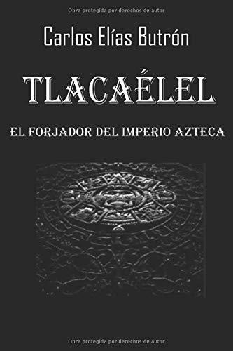 Tlacaélel el Forjador del Imperio Azteca: Amazon.es: Elías Butrón, Carlos: Libros