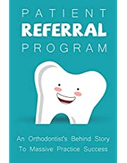 Patient Referral Program: An Orthodontist's Behind Story To Massive Practice Success: The Complete Orthodontic Care Guide