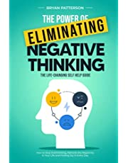 The Power Of Eliminating Negative Thinking: The Life-Changing Self Help Guide - How to Stop Overthinking, Remove any Negativity in Your Life and Finding Joy in Every Day