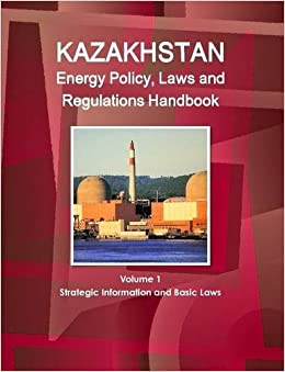 Kazakhstan Energy Policy, Laws and Regulations Handbook Volume 1 Strategic Information and Basic Laws (World Business and Investment Library)
