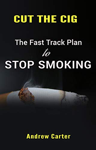 Cut the Cig: The Fast Track Plan to Stop Smoking: How to Stop Smoking and Take Your Life Back! by [Carter, Andrew]