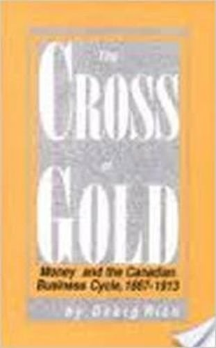 Gold Cross Cycles - The Cross of Gold: Money and the Canadian Business Cycle, 1867-1913 (Carleton Library Series)