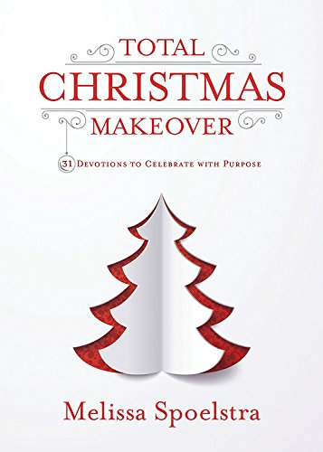 Total Christmas Makeover: 31 Devotions to Celebrate with Purpose by [Spoelstra, Melissa]