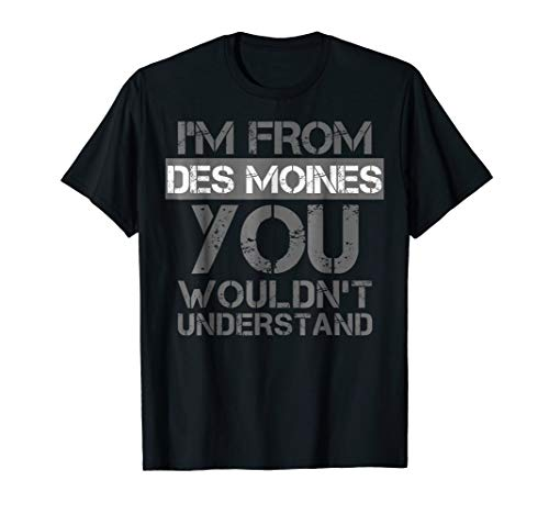 I'm From Des Moines You Wouldn't Understand T-Shirt. Iowa (Des Moines Ia 50395 Usps Sort Facility)