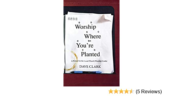 Amazon Com Worship Where You Re Planted A Primer For The Local
