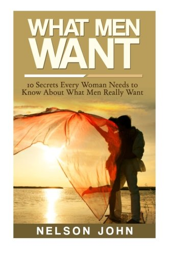 What Men Want: 10 Secrets Every Woman Needs to Know About What Men Really Want (What He Wants) (Volume 1) pdf