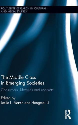 The Middle Class in Emerging Societies: Consumers, Lifestyles and Markets (Routledge Research in Cultural and Media Studies) (The Emerging Middle Class In Developing Countries)