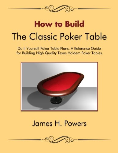 How to Build the Classic Poker Table Do it Yourself Poker Table Plans: A Reference Guide for Building High Quality Texas Holdem Poker Tables