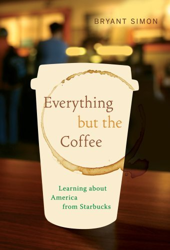 By Bryant Simon: Everything but the Coffee: Learning about America from Starbucks pdf epub