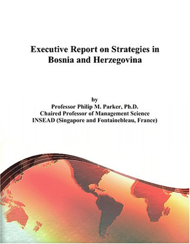 Executive Report on Strategies in Bosnia and Herzegovina Philip M. Parker