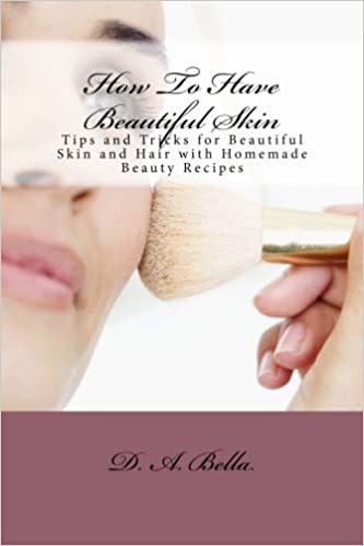 How To Have Beautiful Skin: Tips and Tricks for Beautiful Skin and Hair with Homemade Beauty Recipes