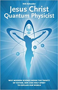 Jesus Christ - Quantum Physicist: Why modern science needs the Trinity of Father, Son and Holy Spirit to explain our world