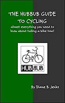 The Hubbub Guide to Cycling - 2nd Edition: Almost everything you need to know about taking a bike tour! by [Jenks, Diane]