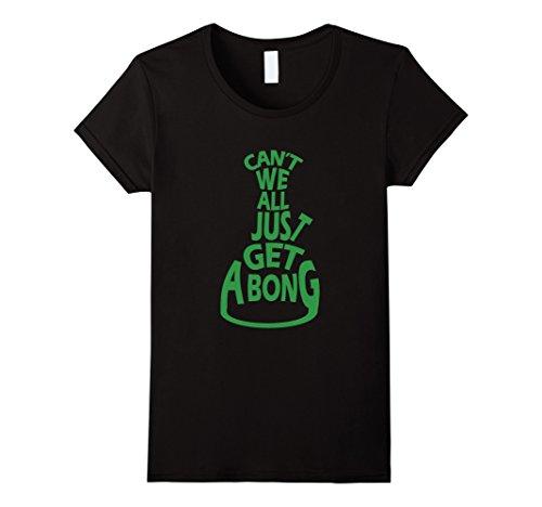 Womens Can't We All Just Get A Bong Cannabis Pot Weed T-Shirt Medium Black