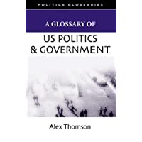 A Glossary of US Politics and Government (Politics Glossaries)