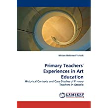 Primary Teachers' Experiences in Art Education: Historical Contexts and Case Studies of Primary Teachers in Ontario