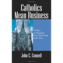 Catholics Mean Business - 30 Days to Managing Your Work Week, God's Way