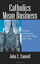 Catholics Mean Business: 30 Days to Managing Your Work Week, God's Way