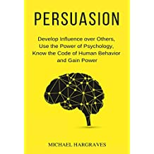 Persuasion: Develop Influence over Others, Use the Power of Psychology, Know the Code of Human Behavior and Gain Power (English Edition)
