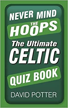 Never Mind the Hoops: The Ultimate Celtic Quiz Book (Ultimate Quiz Book)