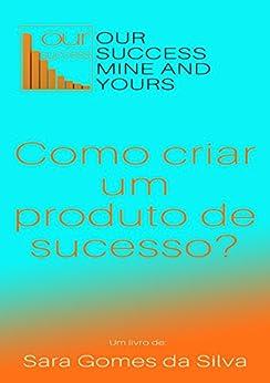 Our Success, Mine And Yours: Como criar um produto de