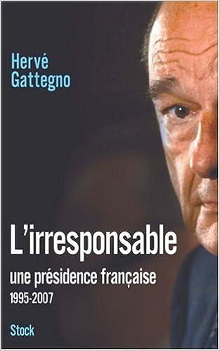Amazon Fr L Irresponsable Une Presidence Francaise 1995 2007 Gattegno Herve Livres